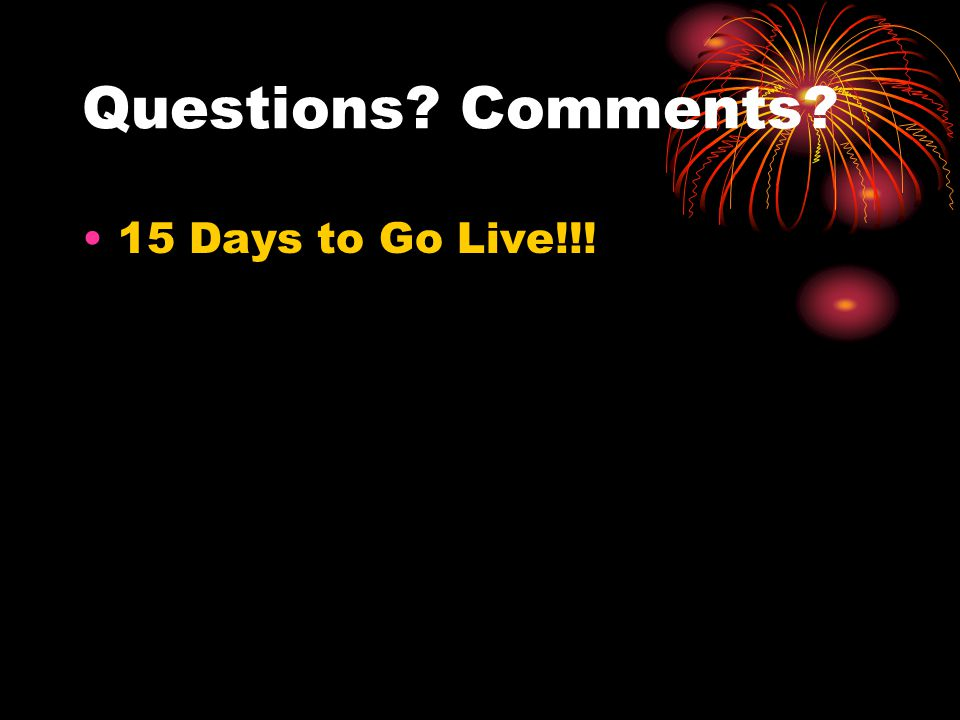 Questions? Comments? 15 Days to Go Live!!!