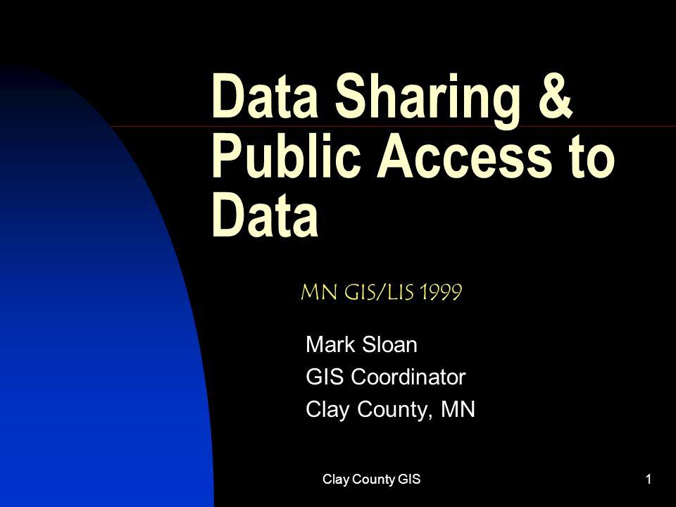Clay County GIS1 Data Sharing & Public Access to Data Mark Sloan GIS Coordinator Clay County, MN MN GIS/LIS 1999