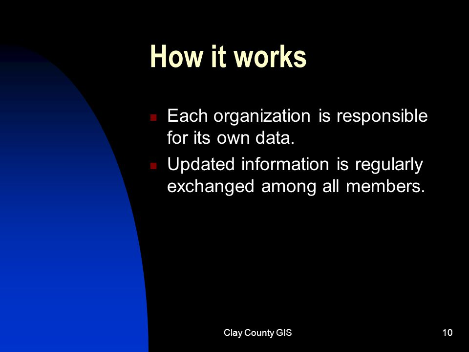 Clay County GIS10 How it works Each organization is responsible for its own data.