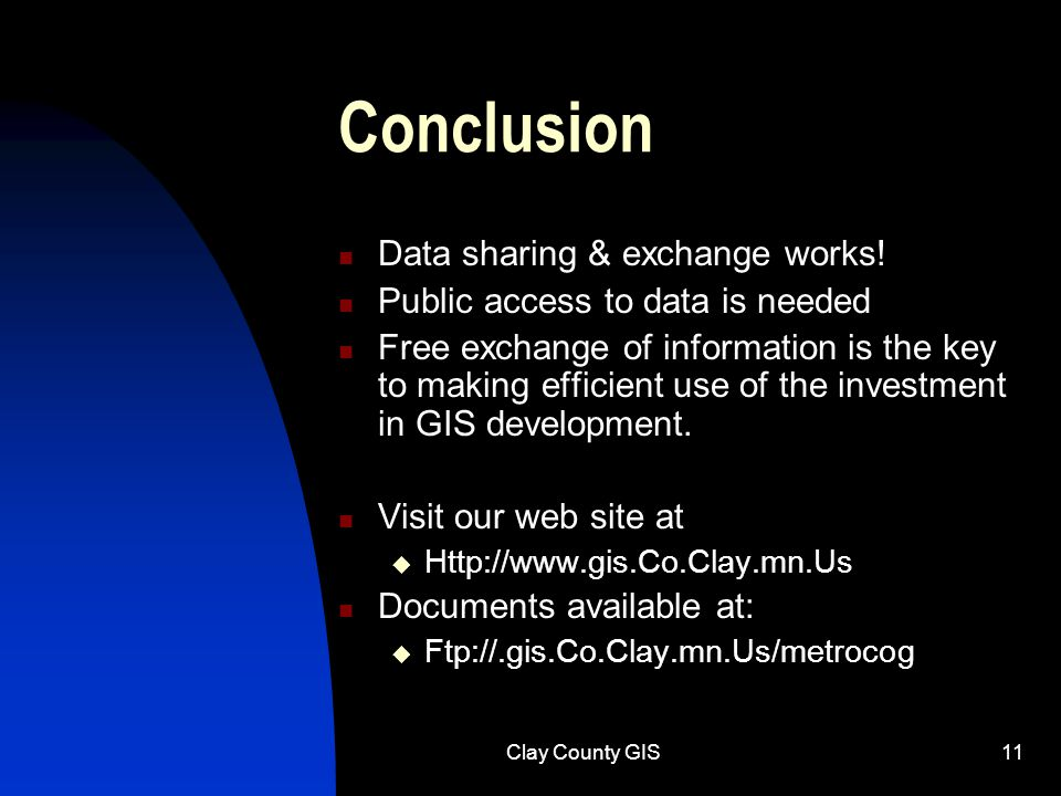 Clay County GIS11 Conclusion Data sharing & exchange works! Public access to data is needed Free exchange of information is the key to making efficien