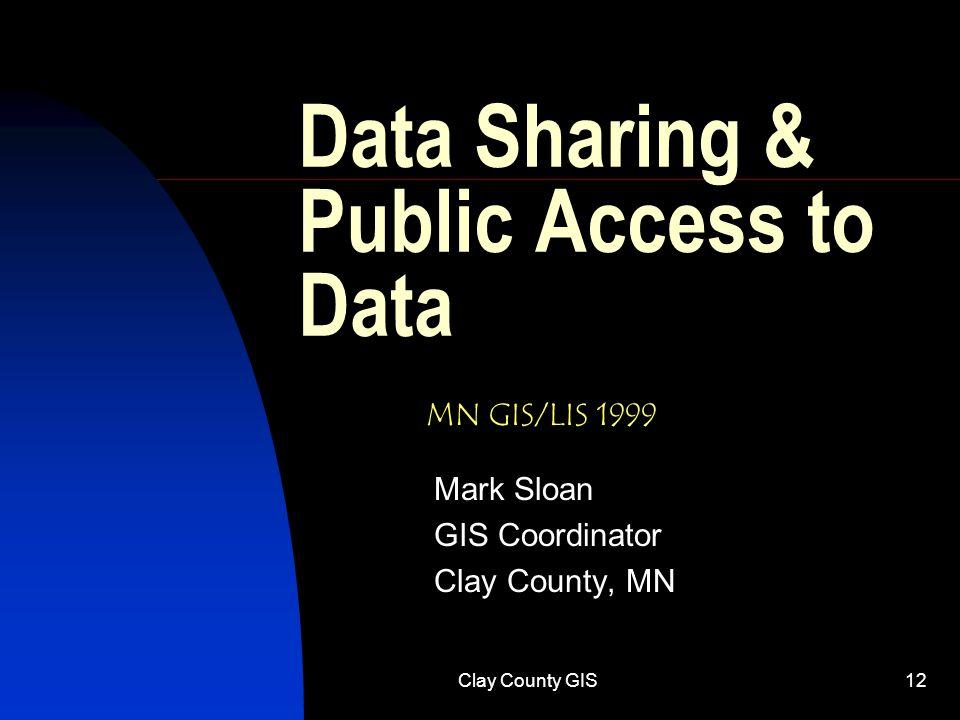 Clay County GIS12 Data Sharing & Public Access to Data Mark Sloan GIS Coordinator Clay County, MN MN GIS/LIS 1999