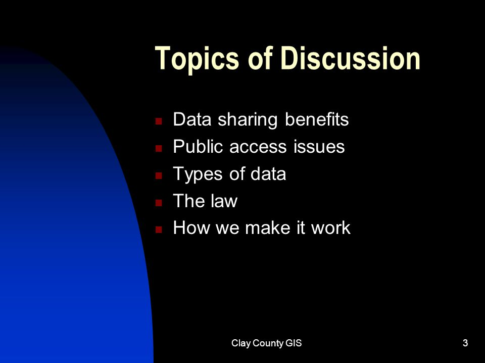 Clay County GIS3 Topics of Discussion Data sharing benefits Public access issues Types of data The law How we make it work