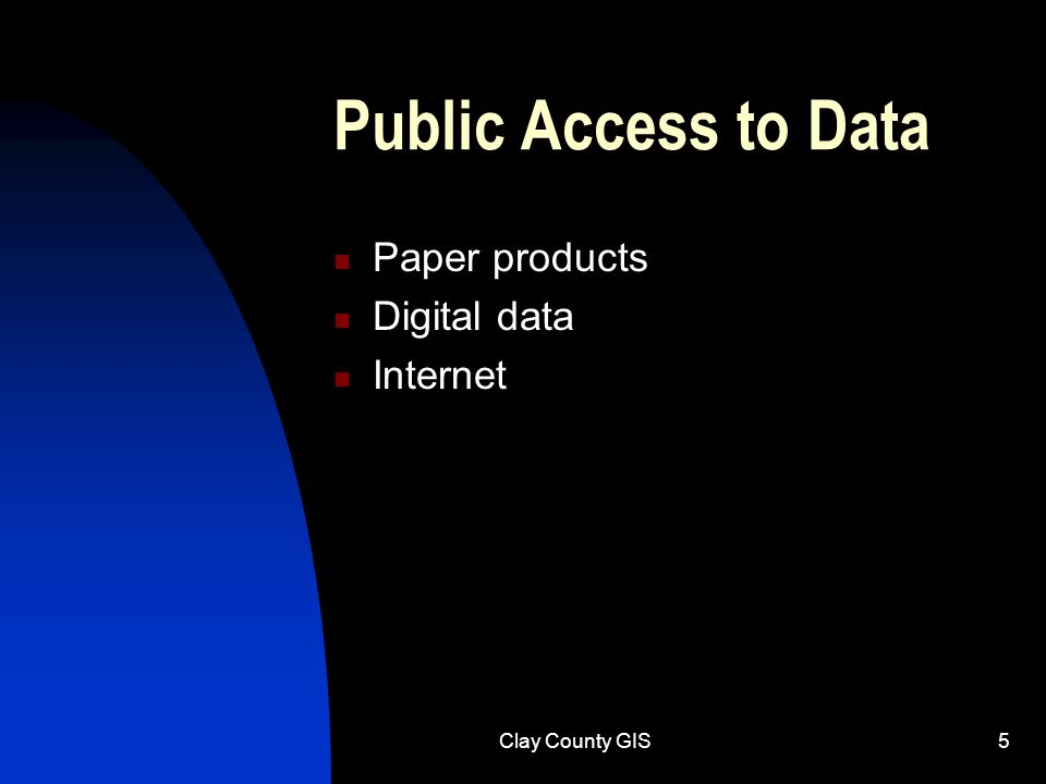 Clay County GIS5 Public Access to Data Paper products Digital data Internet