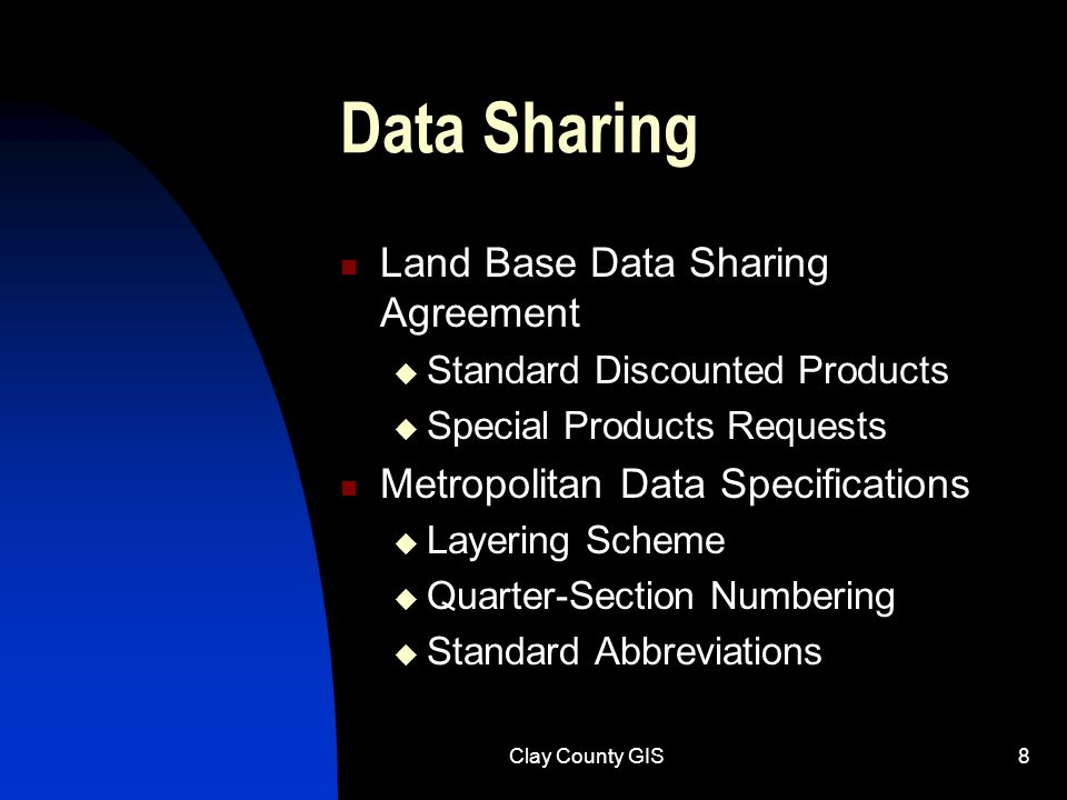 Clay County GIS8 Data Sharing Land Base Data Sharing Agreement  Standard Discounted Products  Special Products Requests Metropolitan Data Specifications  Layering Scheme  Quarter-Section Numbering  Standard Abbreviations