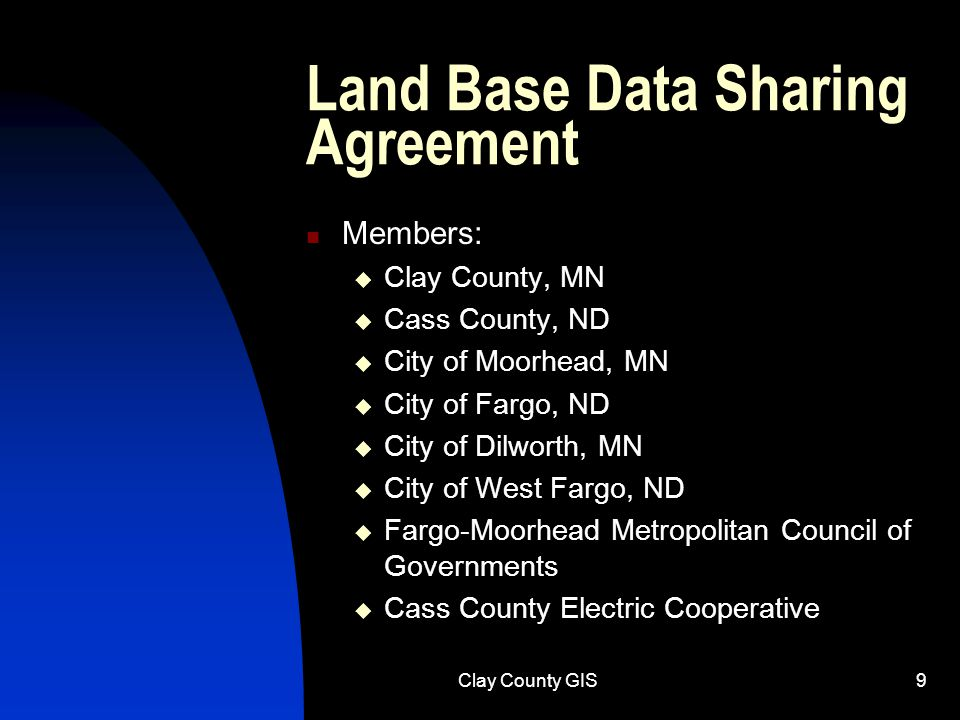 Clay County GIS9 Land Base Data Sharing Agreement Members:  Clay County, MN  Cass County, ND  City of Moorhead, MN  City of Fargo, ND  City of Dilworth, MN  City of West Fargo, ND  Fargo-Moorhead Metropolitan Council of Governments  Cass County Electric Cooperative