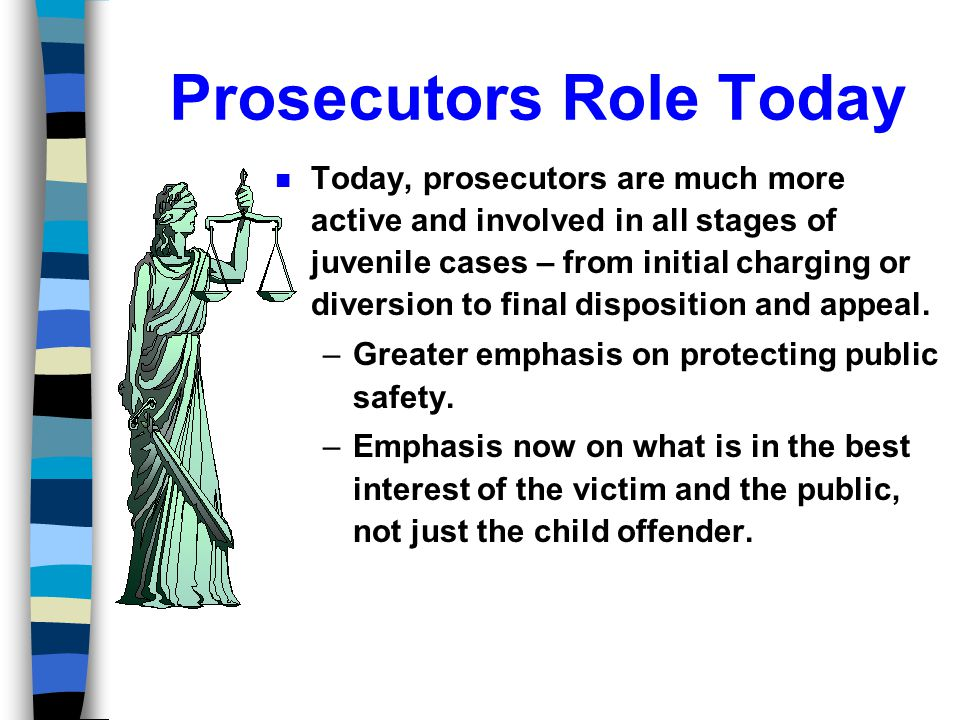 Historical Perspective n Prosecutors role at one time was extremely limited in juvenile court – serving mostly as a convenience to the court.