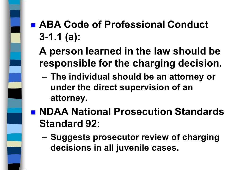 Ethical Standards n 1982-- ABA Standards for Juvenile Justice Adopted (summary by Barbara Danziger Flicker, Ballinger Publishing Company, Cambridge, Mass.) n Prosecution Standard 1.1 –An attorney for the state (prosecutor) should participate in every proceeding of every stage of every case subject to the jurisdiction of the family court, in which the state has an interest.