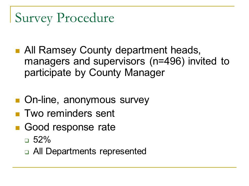 Survey Procedure All Ramsey County department heads, managers and supervisors (n=496) invited to participate by County Manager On-line, anonymous survey Two reminders sent Good response rate  52%  All Departments represented