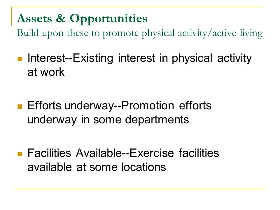Assets & Opportunities Build upon these to promote physical activity/active living Interest--Existing interest in physical activity at work Efforts underway--Promotion efforts underway in some departments Facilities Available--Exercise facilities available at some locations