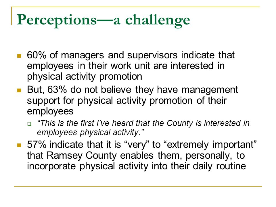 Perceptions—a challenge 60% of managers and supervisors indicate that employees in their work unit are interested in physical activity promotion But, 63% do not believe they have management support for physical activity promotion of their employees  This is the first I've heard that the County is interested in employees physical activity. 57% indicate that it is very to extremely important that Ramsey County enables them, personally, to incorporate physical activity into their daily routine