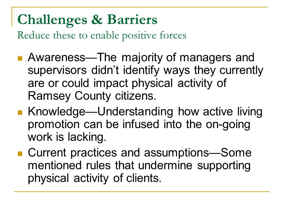 Challenges & Barriers Reduce these to enable positive forces Awareness—The majority of managers and supervisors didn't identify ways they currently are or could impact physical activity of Ramsey County citizens.