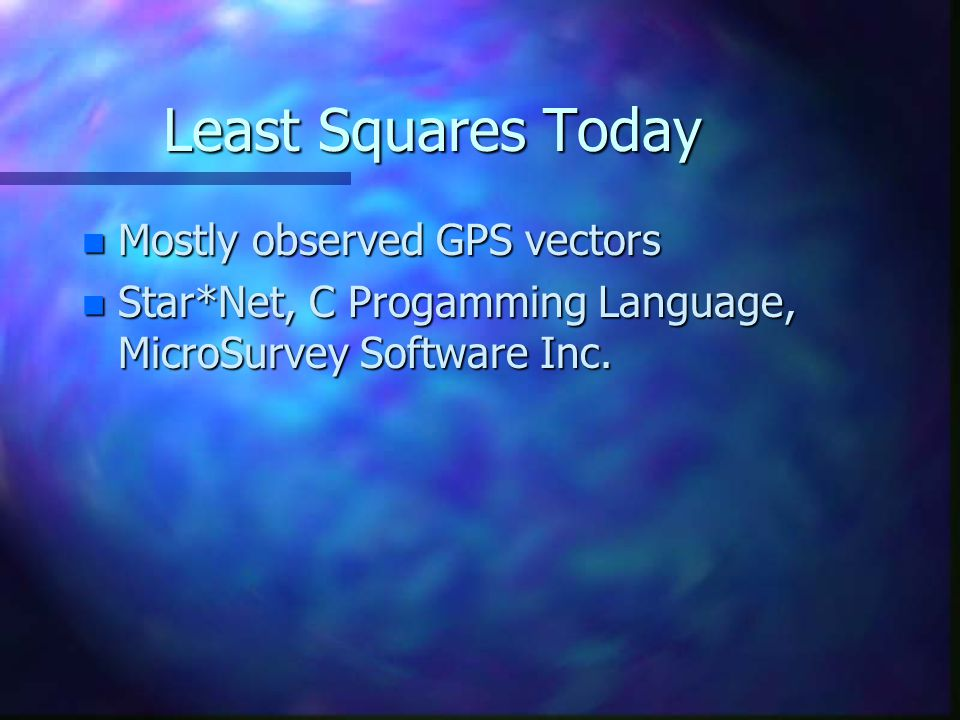 Least Squares Today n Mostly observed GPS vectors n Star*Net, C Progamming Language, MicroSurvey Software Inc.