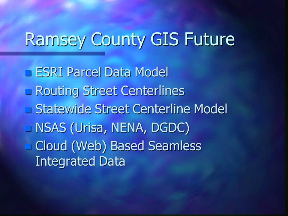Ramsey County GIS Future n ESRI Parcel Data Model n Routing Street Centerlines n Statewide Street Centerline Model n NSAS (Urisa, NENA, DGDC) n Cloud (Web) Based Seamless Integrated Data