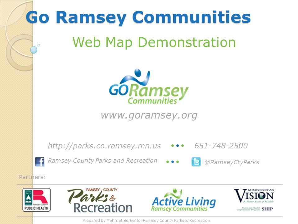 Go Ramsey Communities Partners: Web Map Demonstration www.goramsey.org @RamseyCtyParks Ramsey County Parks and Recreation 651-748-2500http://parks.co.ramsey.mn.us Prepared by Mehmet Berker for Ramsey County Parks & Recreation