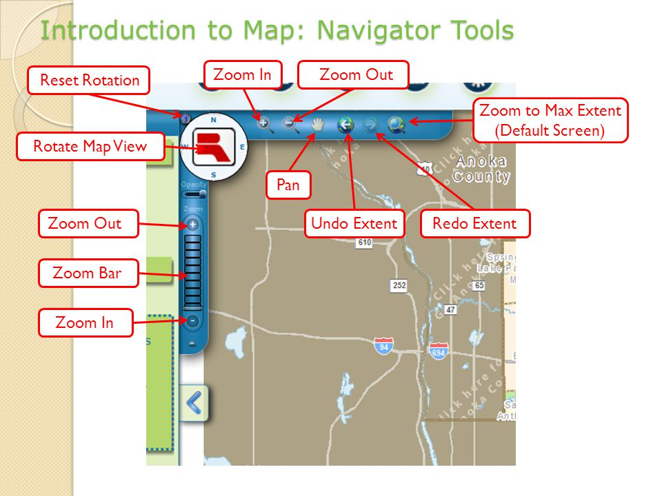 Introduction to Map: Navigator Tools Zoom BarZoom In Undo Extent Redo Extent Pan Rotate Map View Zoom to Max Extent (Default Screen) Zoom Out Zoom InReset Rotation