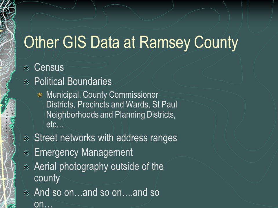 Other GIS Data at Ramsey County Census Political Boundaries Municipal, County Commissioner Districts, Precincts and Wards, St Paul Neighborhoods and Planning Districts, etc… Street networks with address ranges Emergency Management Aerial photography outside of the county And so on…and so on….and so on…