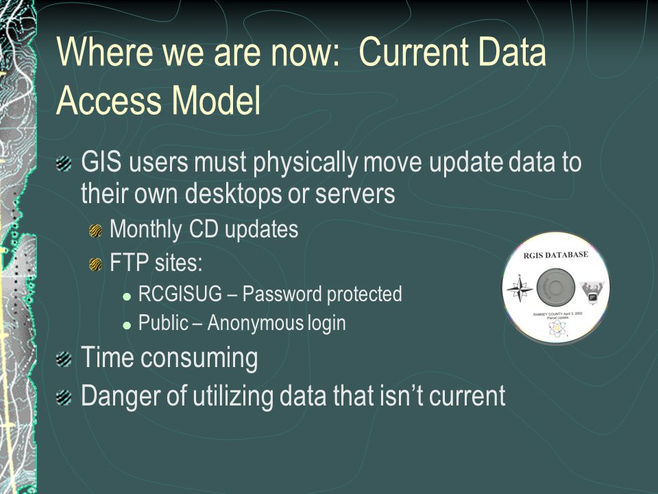 Where we are now: Current Data Access Model GIS users must physically move update data to their own desktops or servers Monthly CD updates FTP sites: RCGISUG – Password protected Public – Anonymous login Time consuming Danger of utilizing data that isn't current