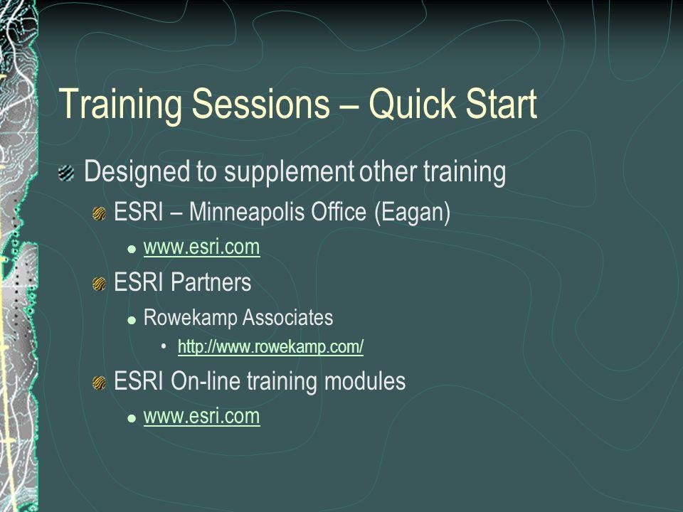 Training Sessions – Quick Start Designed to supplement other training ESRI – Minneapolis Office (Eagan) www.esri.com ESRI Partners Rowekamp Associates http://www.rowekamp.com/ ESRI On-line training modules www.esri.com