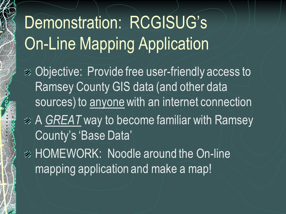 Demonstration: RCGISUG's On-Line Mapping Application Objective: Provide free user-friendly access to Ramsey County GIS data (and other data sources) to anyone with an internet connection A GREAT way to become familiar with Ramsey County's 'Base Data' HOMEWORK: Noodle around the On-line mapping application and make a map!