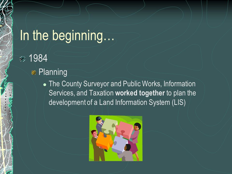 In the beginning… 1984 Planning The County Surveyor and Public Works, Information Services, and Taxation worked together to plan the development of a Land Information System (LIS)