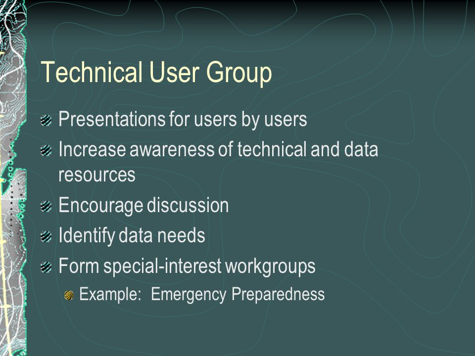 Technical User Group Presentations for users by users Increase awareness of technical and data resources Encourage discussion Identify data needs Form special-interest workgroups Example: Emergency Preparedness