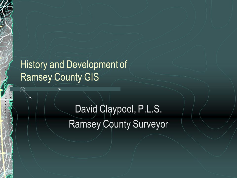 History and Development of Ramsey County GIS David Claypool, P.L.S. Ramsey County Surveyor