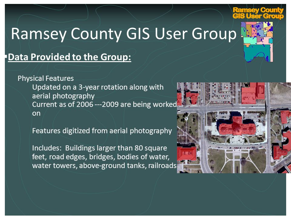  Data Provided to the Group: Physical Features Updated on a 3-year rotation along with aerial photography Current as of 2006 ---2009 are being worked on Features digitized from aerial photography Includes: Buildings larger than 80 square feet, road edges, bridges, bodies of water, water towers, above-ground tanks, railroads Ramsey County GIS User Group
