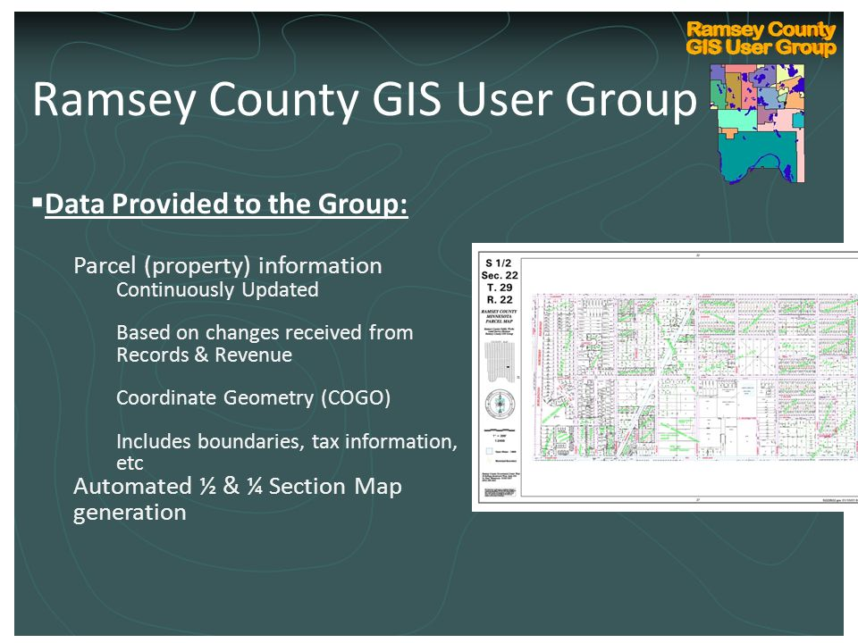 Ramsey County Internal GIS Technical User Group Kickoff March 10, 2004  Data Provided to the Group: Parcel (property) information Continuously Updated Based on changes received from Records & Revenue Coordinate Geometry (COGO) Includes boundaries, tax information, etc Automated ½ & ¼ Section Map generation Ramsey County GIS User Group