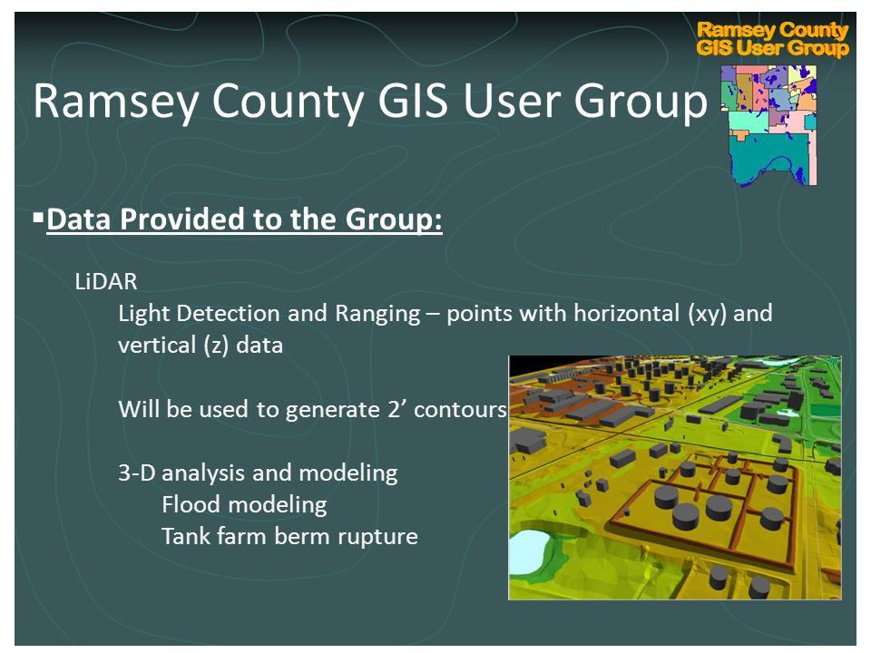 Ramsey County Internal GIS Technical User Group Kickoff March 10, 2004  Data Provided to the Group: LiDAR Light Detection and Ranging – points with horizontal (xy) and vertical (z) data Will be used to generate 2' contours 3-D analysis and modeling Flood modeling Tank farm berm rupture Ramsey County GIS User Group