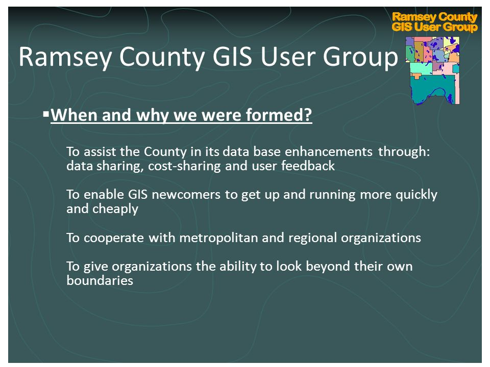Ramsey County Internal GIS Technical User Group Kickoff March 10, 2004  When and why we were formed? To assist the County in its data base enhancemen