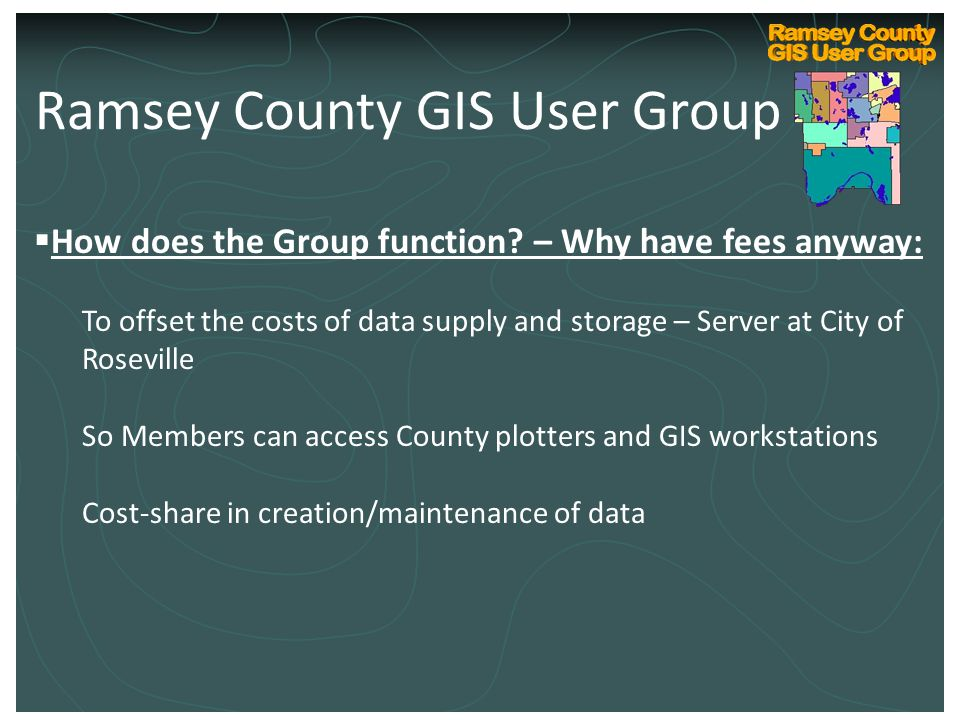 Ramsey County Internal GIS Technical User Group Kickoff March 10, 2004  How does the Group function? – Why have fees anyway: To offset the costs of d