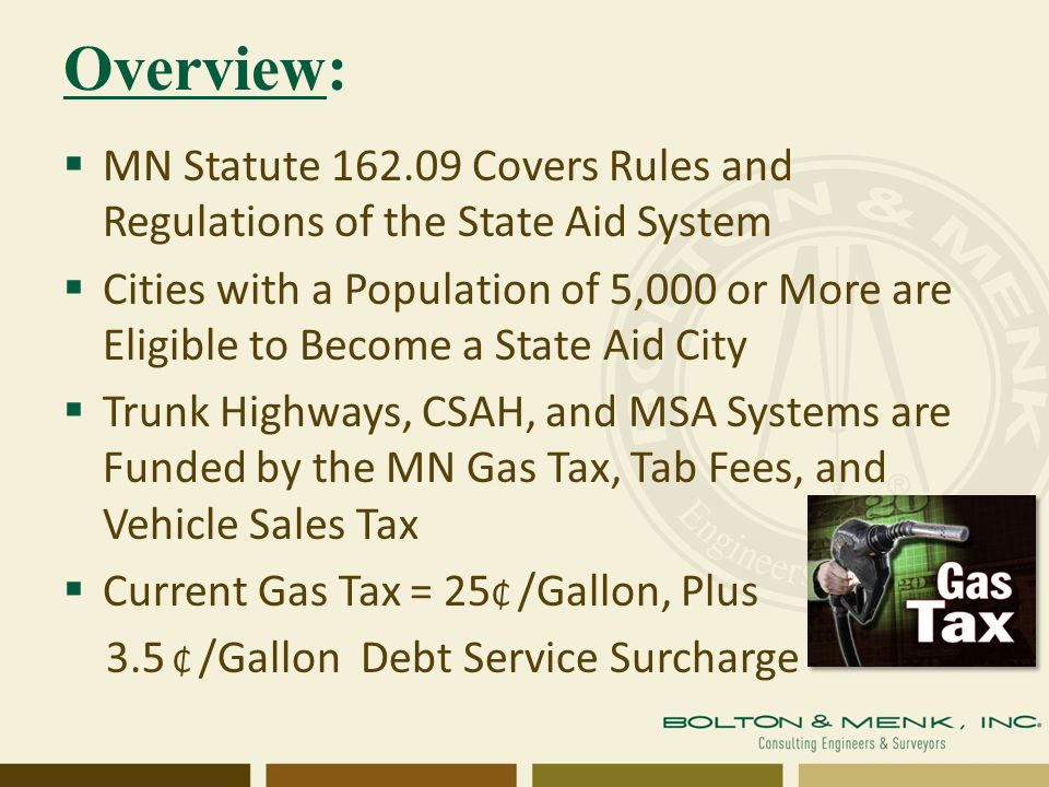 Overview:  MN Statute 162.09 Covers Rules and Regulations of the State Aid System  Cities with a Population of 5,000 or More are Eligible to Become a State Aid City  Trunk Highways, CSAH, and MSA Systems are Funded by the MN Gas Tax, Tab Fees, and Vehicle Sales Tax  Current Gas Tax = 25 ₵ /Gallon, Plus 3.5 ₵ /Gallon Debt Service Surcharge