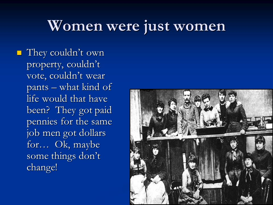 Women were just women They couldn't own property, couldn't vote, couldn't wear pants – what kind of life would that have been.