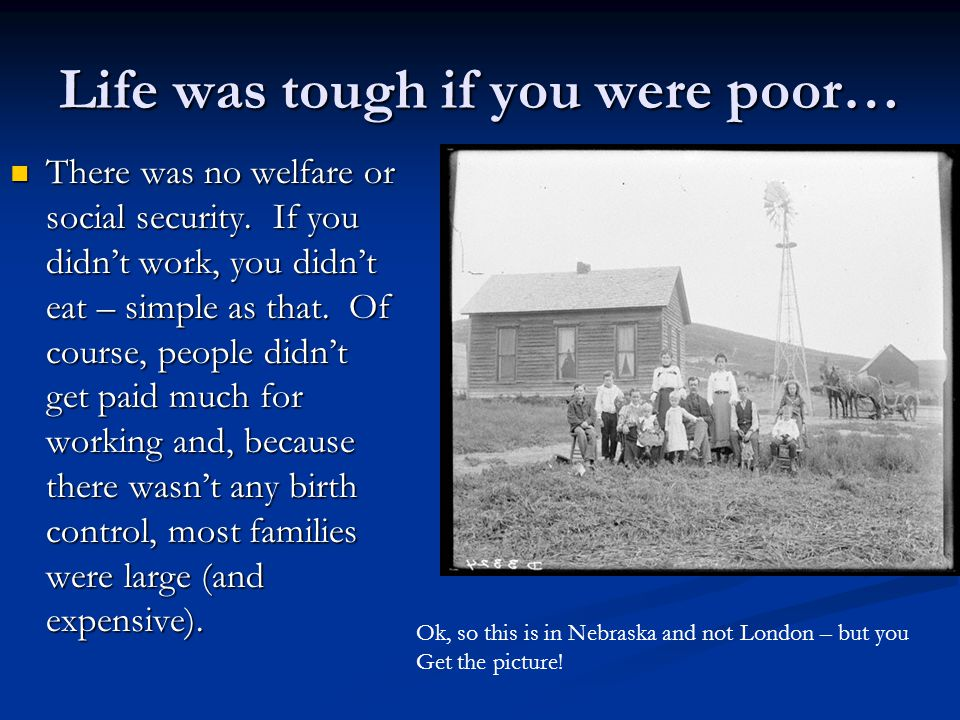 Life was tough if you were poor… There was no welfare or social security.
