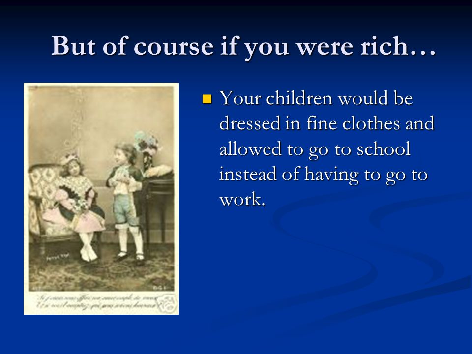 But of course if you were rich… Your children would be dressed in fine clothes and allowed to go to school instead of having to go to work.