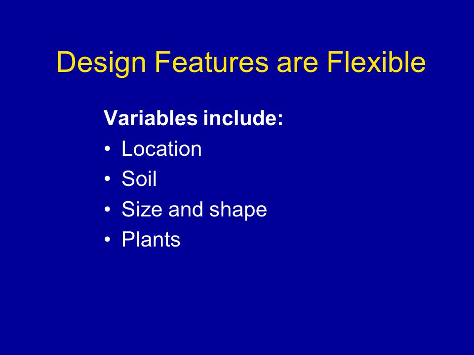Design Features are Flexible Variables include: Location Soil Size and shape Plants