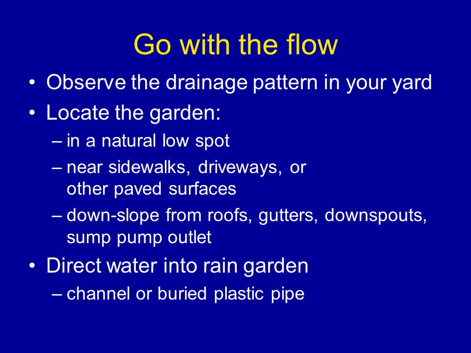 Go with the flow Observe the drainage pattern in your yard Locate the garden: –in a natural low spot –near sidewalks, driveways, or other paved surfaces –down-slope from roofs, gutters, downspouts, sump pump outlet Direct water into rain garden –channel or buried plastic pipe
