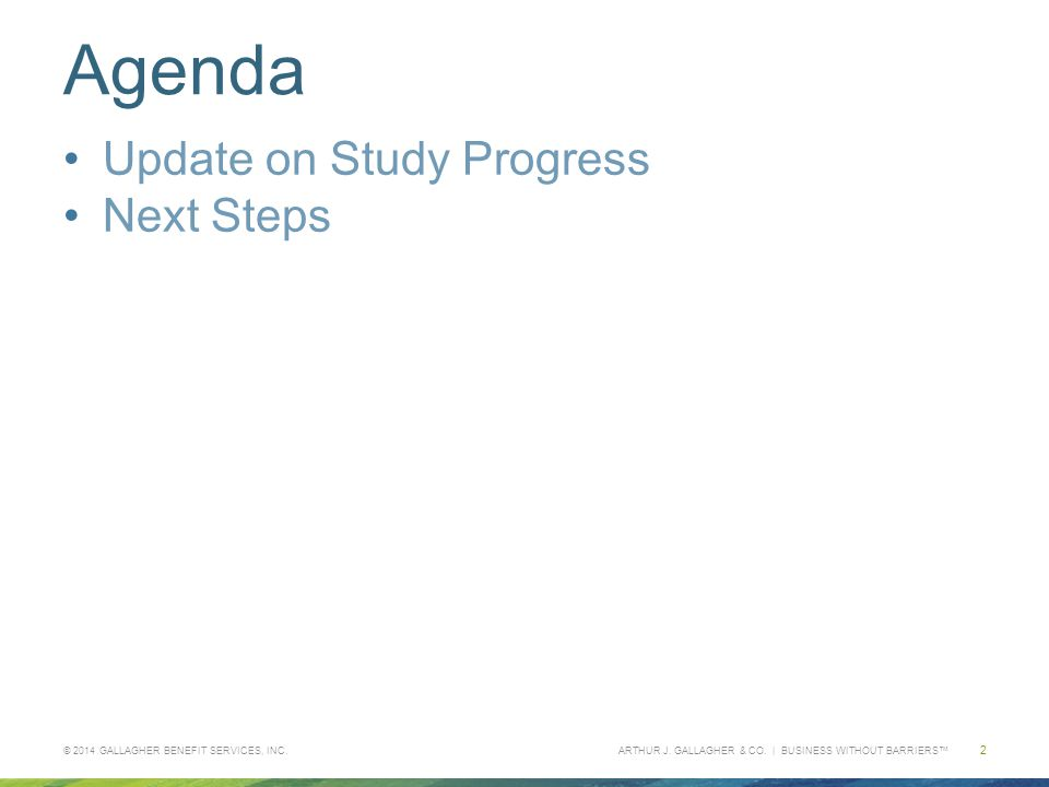 ARTHUR J. GALLAGHER & CO. | BUSINESS WITHOUT BARRIERS™ Agenda Update on Study Progress Next Steps © 2014 GALLAGHER BENEFIT SERVICES, INC. 2