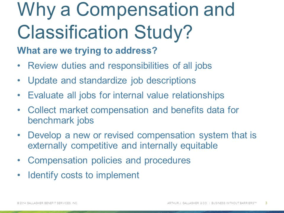 ARTHUR J. GALLAGHER & CO. | BUSINESS WITHOUT BARRIERS™ Why a Compensation and Classification Study? What are we trying to address? Review duties and r
