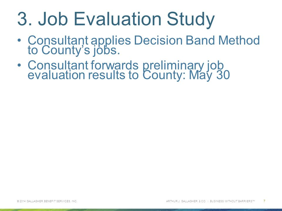 ARTHUR J. GALLAGHER & CO. | BUSINESS WITHOUT BARRIERS™ 3. Job Evaluation Study Consultant applies Decision Band Method to County's jobs. Consultant fo