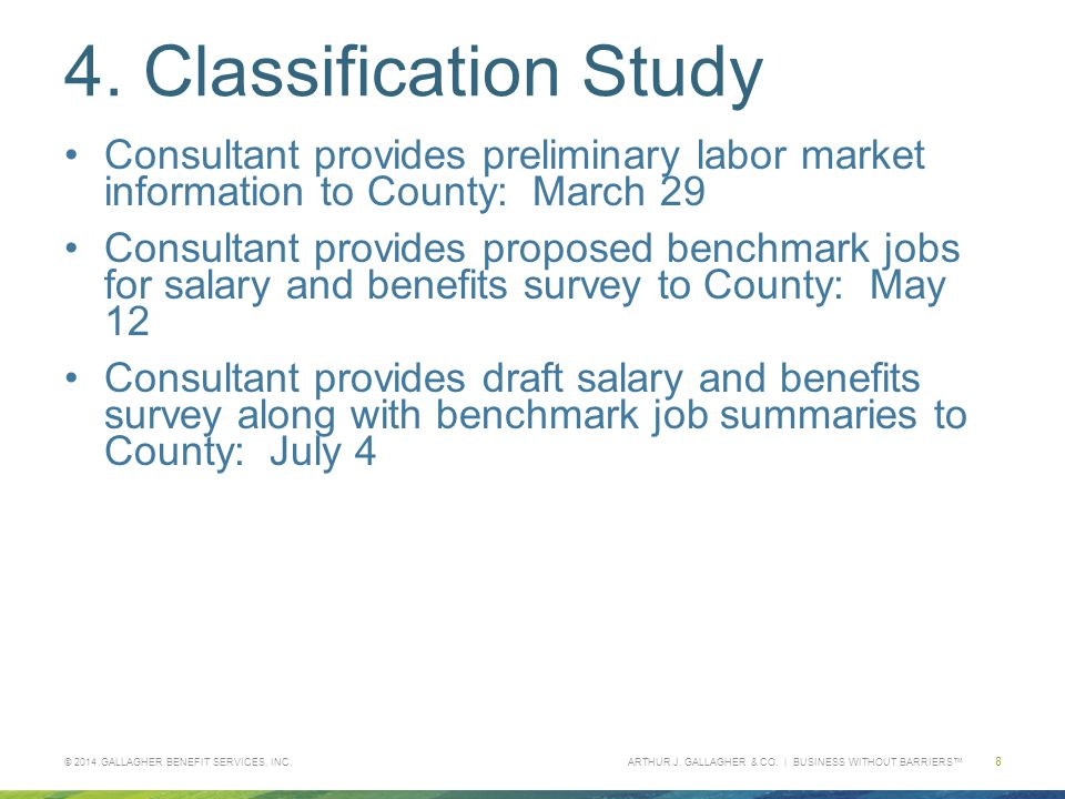 ARTHUR J. GALLAGHER & CO. | BUSINESS WITHOUT BARRIERS™ 4. Classification Study Consultant provides preliminary labor market information to County: Mar