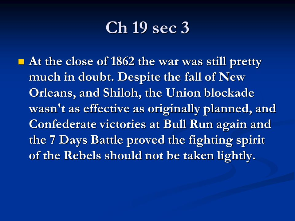 Ch 19 sec 3 At the close of 1862 the war was still pretty much in doubt. Despite the fall of New Orleans, and Shiloh, the Union blockade wasn't as eff