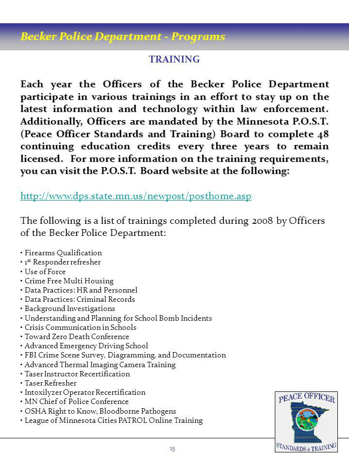 Becker Police Department - Programs 15 TRAINING Each year the Officers of the Becker Police Department participate in various trainings in an effort to stay up on the latest information and technology within law enforcement.