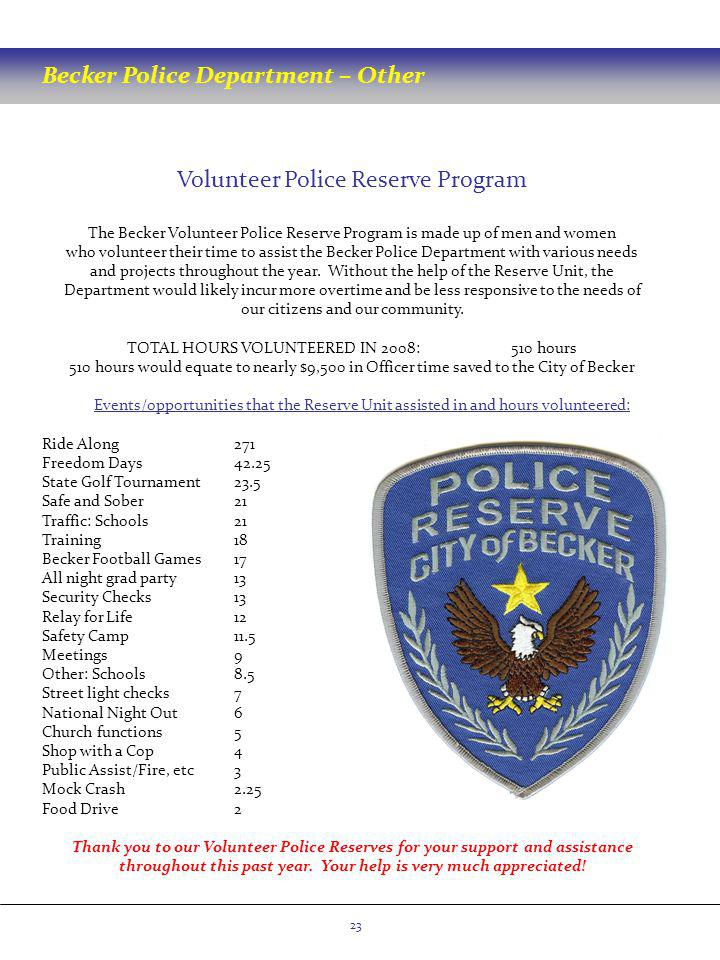 Volunteer Police Reserve Program The Becker Volunteer Police Reserve Program is made up of men and women who volunteer their time to assist the Becker Police Department with various needs and projects throughout the year.