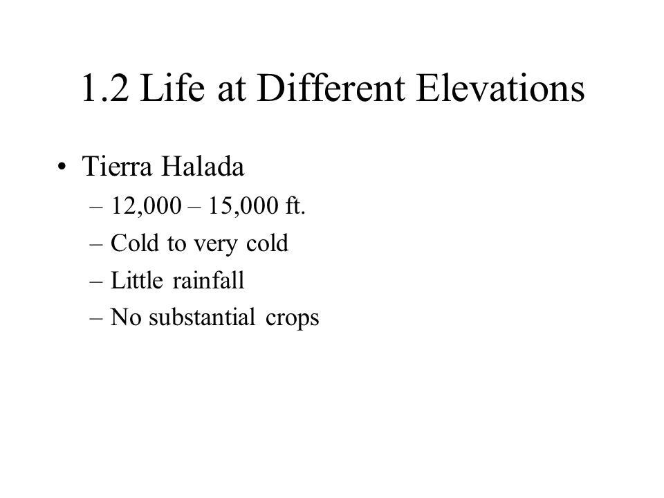1.2 Life at Different Elevations Tierra Halada –12,000 – 15,000 ft. –Cold to very cold –Little rainfall –No substantial crops