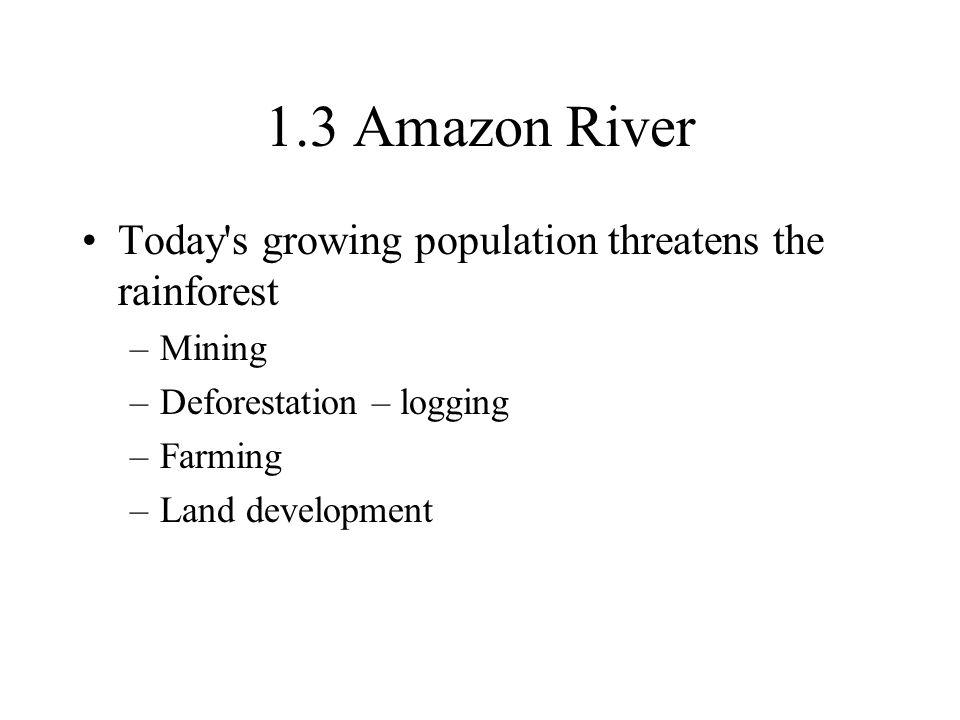 1.3 Amazon River Today's growing population threatens the rainforest –Mining –Deforestation – logging –Farming –Land development