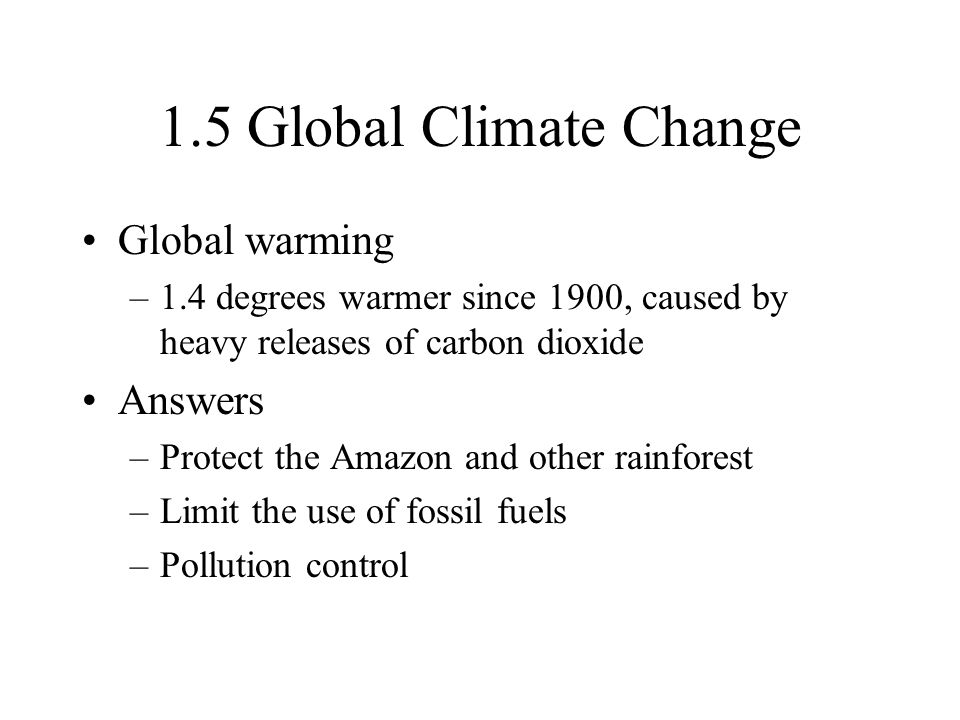 1.5 Global Climate Change Global warming –1.4 degrees warmer since 1900, caused by heavy releases of carbon dioxide Answers –Protect the Amazon and ot