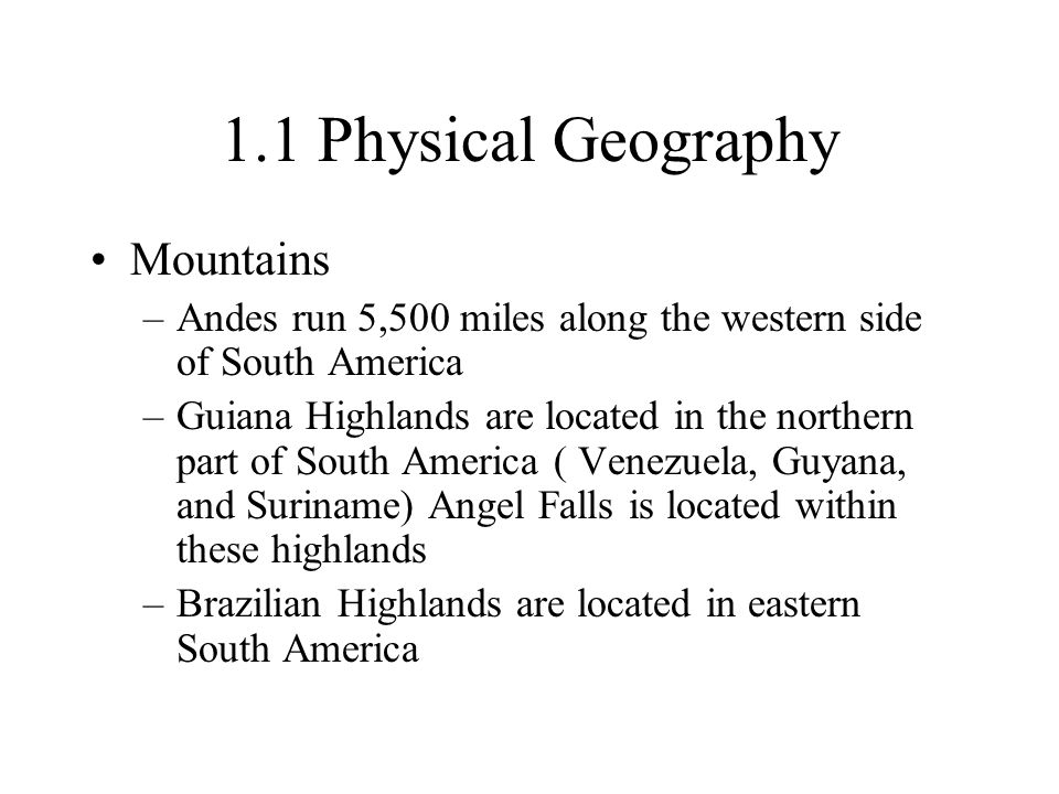 1.1 Physical Geography Mountains –Andes run 5,500 miles along the western side of South America –Guiana Highlands are located in the northern part of