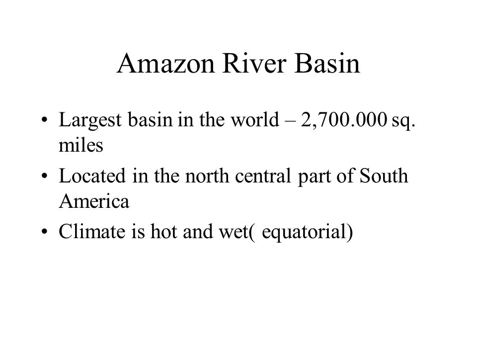 Amazon River Basin Largest basin in the world – 2,700.000 sq. miles Located in the north central part of South America Climate is hot and wet( equator