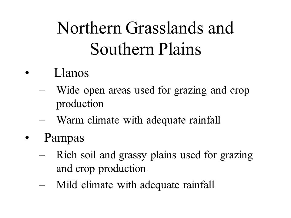 Northern Grasslands and Southern Plains Llanos –Wide open areas used for grazing and crop production –Warm climate with adequate rainfall Pampas –Rich